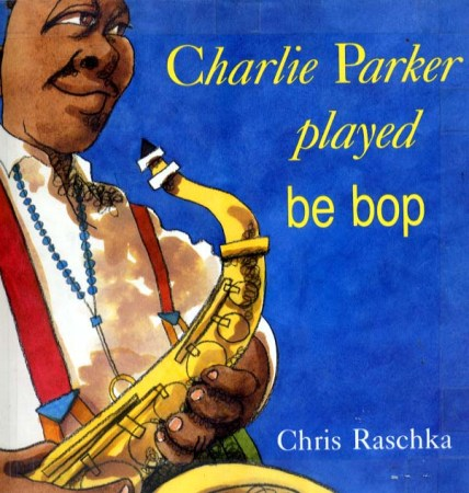 Charlie Parker Played Be Bop by Chris Raschka Photo source: www.vegbooks.org